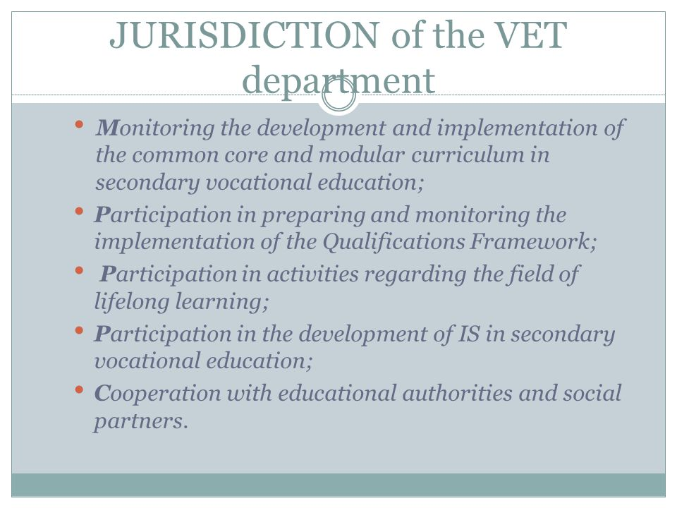 JURISDICTION of the VET department Monitoring the development and implementation of the common core and modular curriculum in secondary vocational education; Participation in preparing and monitoring the implementation of the Qualifications Framework; Participation in activities regarding the field of lifelong learning; Participation in the development of IS in secondary vocational education; Cooperation with educational authorities and social partners.