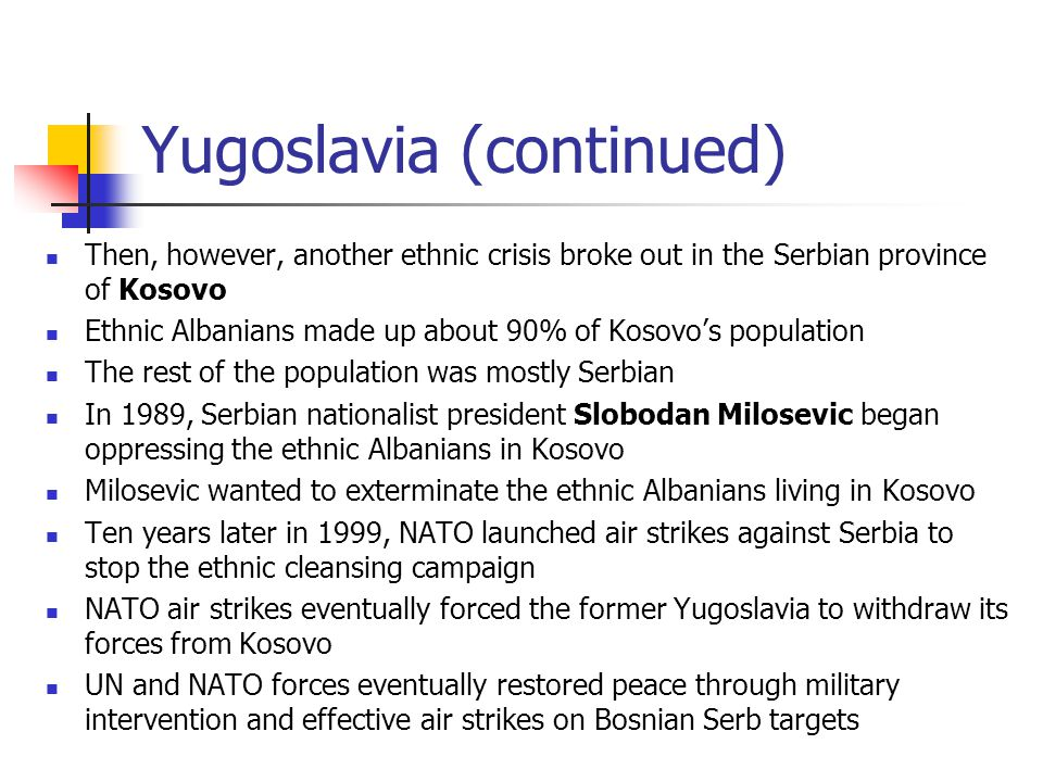 Yugoslavia (continued) Then, however, another ethnic crisis broke out in the Serbian province of Kosovo Ethnic Albanians made up about 90% of Kosovo's population The rest of the population was mostly Serbian In 1989, Serbian nationalist president Slobodan Milosevic began oppressing the ethnic Albanians in Kosovo Milosevic wanted to exterminate the ethnic Albanians living in Kosovo Ten years later in 1999, NATO launched air strikes against Serbia to stop the ethnic cleansing campaign NATO air strikes eventually forced the former Yugoslavia to withdraw its forces from Kosovo UN and NATO forces eventually restored peace through military intervention and effective air strikes on Bosnian Serb targets