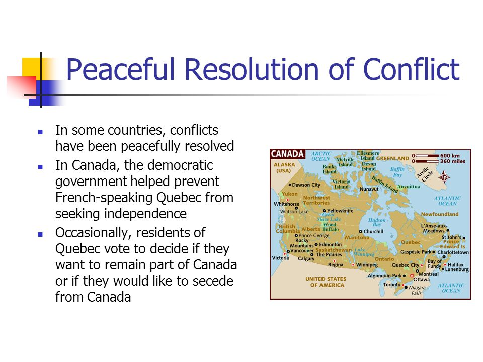 Peaceful Resolution of Conflict In some countries, conflicts have been peacefully resolved In Canada, the democratic government helped prevent French-speaking Quebec from seeking independence Occasionally, residents of Quebec vote to decide if they want to remain part of Canada or if they would like to secede from Canada