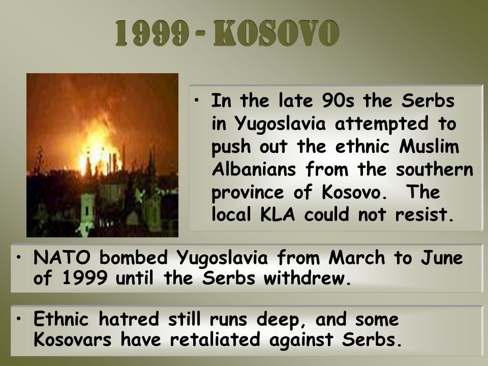 In the late 90s the Serbs in Yugoslavia attempted to push out the ethnic Muslim Albanians from the southern province of Kosovo.