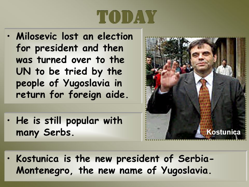 Kostunica Milosevic lost an election for president and then was turned over to the UN to be tried by the people of Yugoslavia in return for foreign aide.