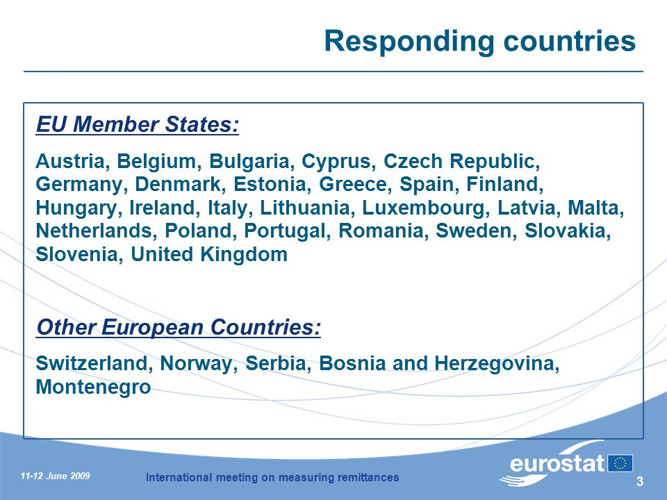 11-12 June 2009 International meeting on measuring remittances 3 Responding countries EU Member States: Austria, Belgium, Bulgaria, Cyprus, Czech Republic, Germany, Denmark, Estonia, Greece, Spain, Finland, Hungary, Ireland, Italy, Lithuania, Luxembourg, Latvia, Malta, Netherlands, Poland, Portugal, Romania, Sweden, Slovakia, Slovenia, United Kingdom Other European Countries: Switzerland, Norway, Serbia, Bosnia and Herzegovina, Montenegro