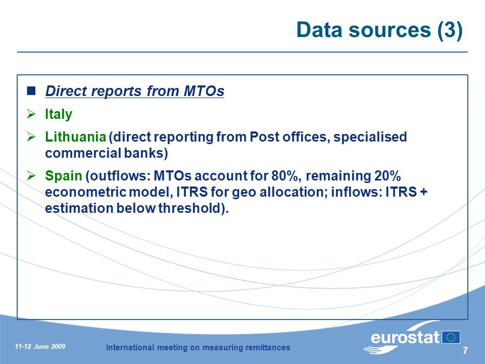 11-12 June 2009 International meeting on measuring remittances 7 Data sources (3) Direct reports from MTOs  Italy  Lithuania (direct reporting from Post offices, specialised commercial banks)  Spain (outflows: MTOs account for 80%, remaining 20% econometric model, ITRS for geo allocation; inflows: ITRS + estimation below threshold).