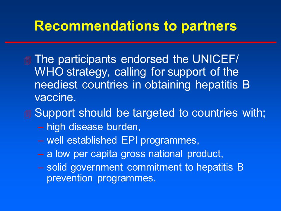 Recommendations to partners 4 The participants endorsed the UNICEF/ WHO strategy, calling for support of the neediest countries in obtaining hepatitis B vaccine.
