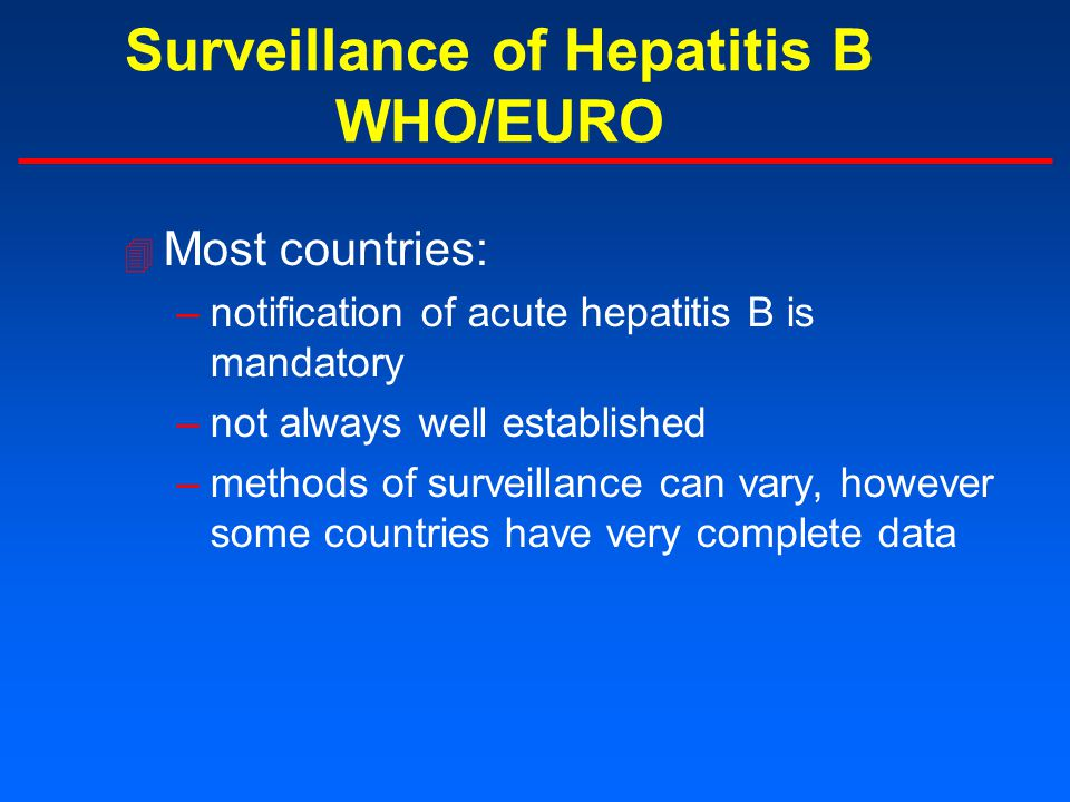 Surveillance of Hepatitis B WHO/EURO 4 Most countries: –notification of acute hepatitis B is mandatory –not always well established –methods of surveillance can vary, however some countries have very complete data