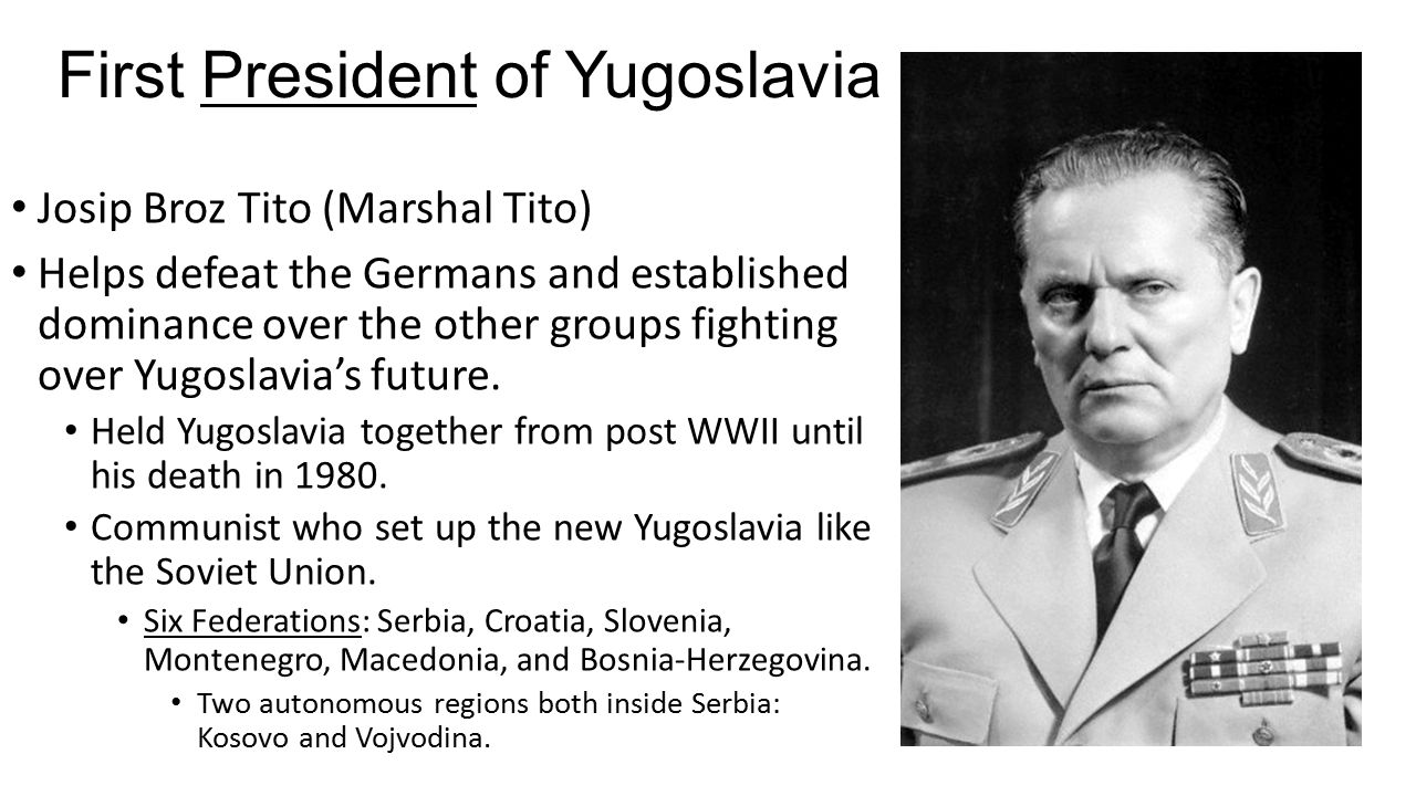 First President of Yugoslavia Josip Broz Tito (Marshal Tito) Helps defeat the Germans and established dominance over the other groups fighting over Yugoslavia's future.
