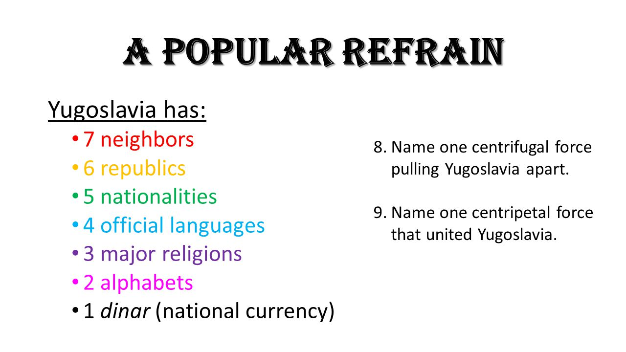 A POPULAR REFRAIN Yugoslavia has: 7 neighbors 6 republics 5 nationalities 4 official languages 3 major religions 2 alphabets 1 dinar (national currency) 8.Name one centrifugal force pulling Yugoslavia apart.