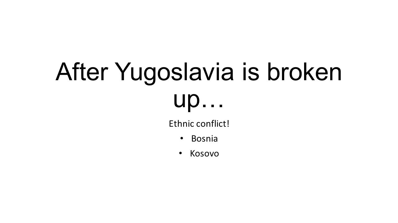 After Yugoslavia is broken up… Ethnic conflict! Bosnia Kosovo