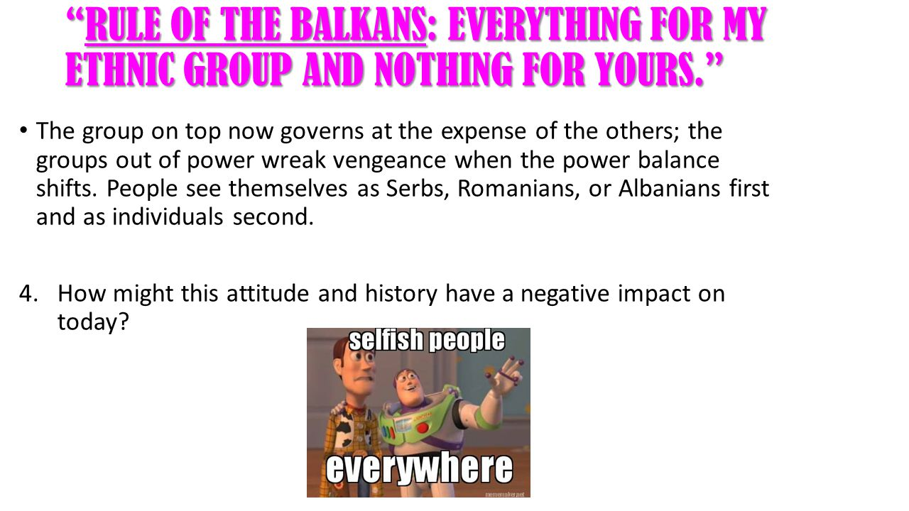 RULE OF THE BALKANS: EVERYTHING FOR MY ETHNIC GROUP AND NOTHING FOR YOURS. The group on top now governs at the expense of the others; the groups out of power wreak vengeance when the power balance shifts.