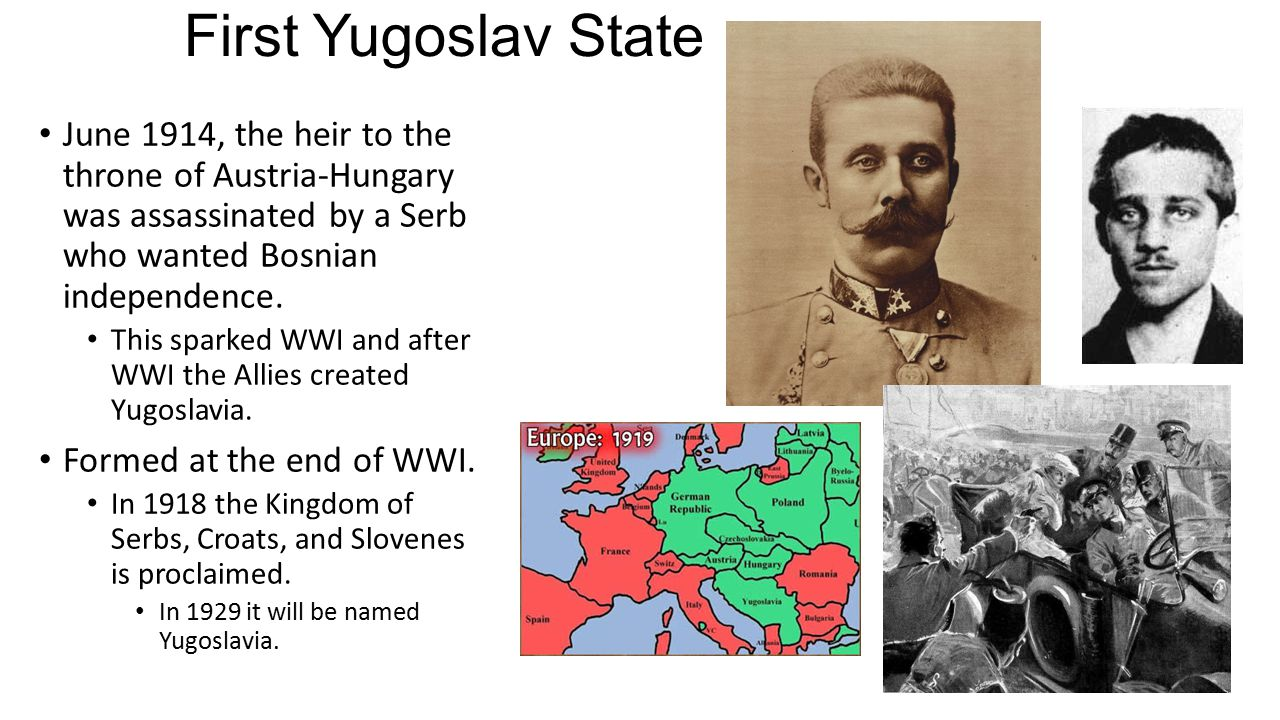 First Yugoslav State June 1914, the heir to the throne of Austria-Hungary was assassinated by a Serb who wanted Bosnian independence.