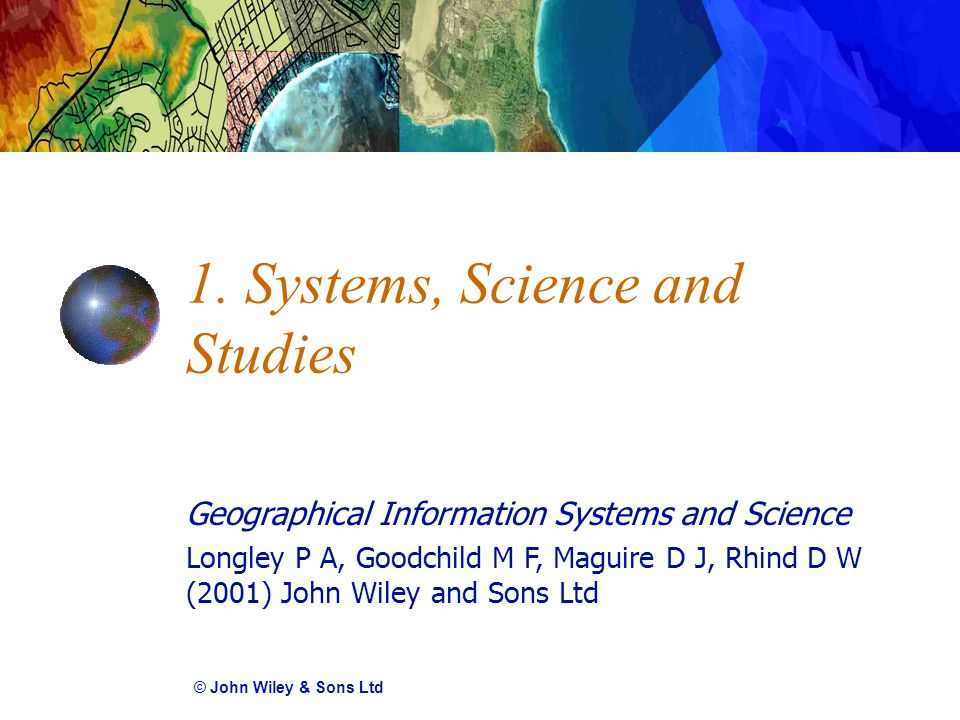 Geographical Information Systems and Science Longley P A, Goodchild M F, Maguire D J, Rhind D W (2001) John Wiley and Sons Ltd 1.