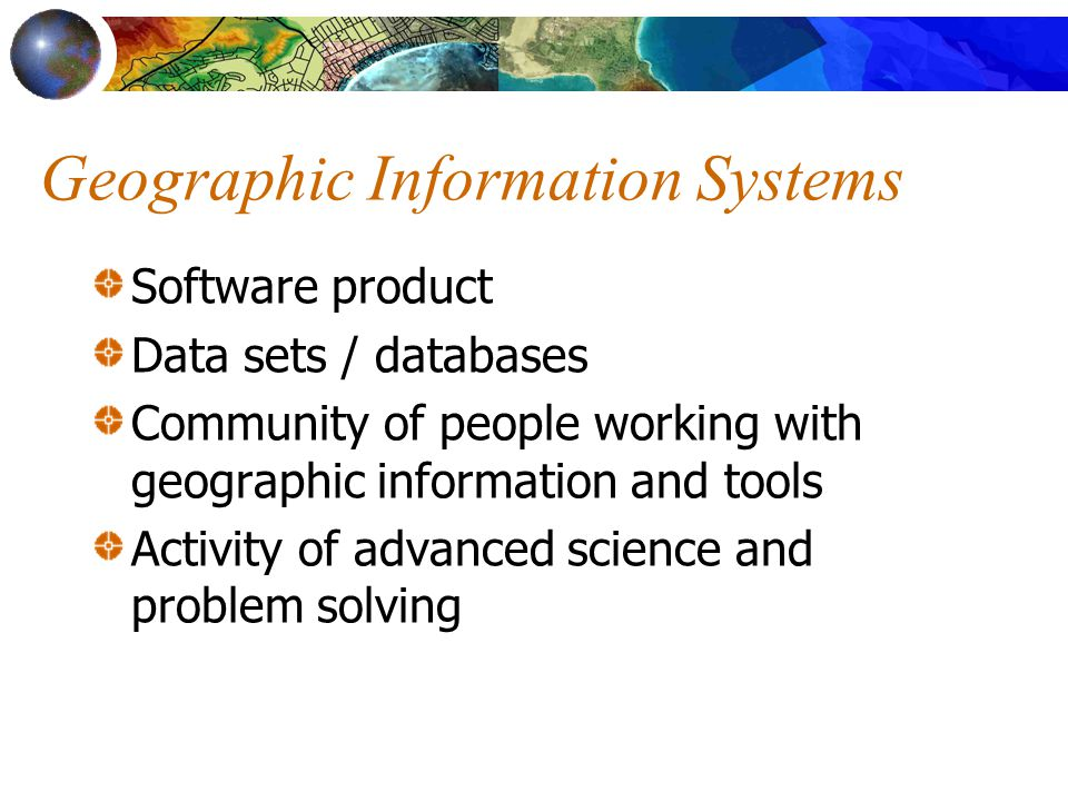 Geographic Information Systems Software product Data sets / databases Community of people working with geographic information and tools Activity of advanced science and problem solving
