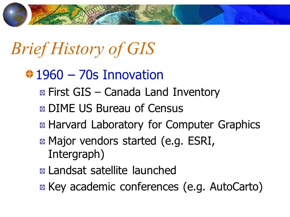 Brief History of GIS 1960 – 70s Innovation First GIS – Canada Land Inventory DIME US Bureau of Census Harvard Laboratory for Computer Graphics Major vendors started (e.g.