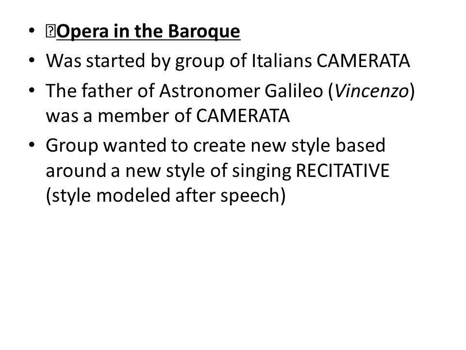 Opera in the Baroque Was started by group of Italians CAMERATA The father of Astronomer Galileo (Vincenzo) was a member of CAMERATA Group wanted to create new style based around a new style of singing RECITATIVE (style modeled after speech)