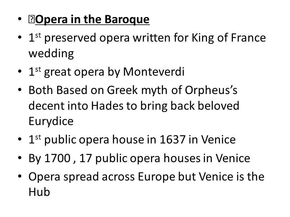 Opera in the Baroque 1 st preserved opera written for King of France wedding 1 st great opera by Monteverdi Both Based on Greek myth of Orpheus's decent into Hades to bring back beloved Eurydice 1 st public opera house in 1637 in Venice By 1700, 17 public opera houses in Venice Opera spread across Europe but Venice is the Hub