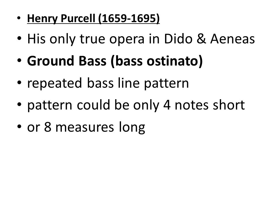 Henry Purcell ( ) His only true opera in Dido & Aeneas Ground Bass (bass ostinato) repeated bass line pattern pattern could be only 4 notes short or 8 measures long
