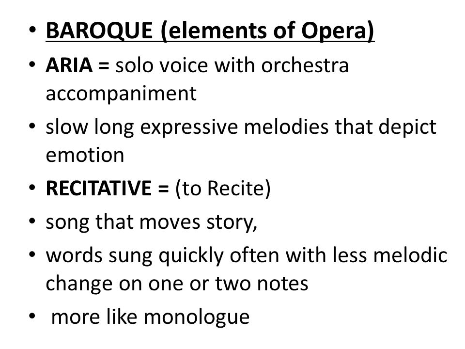 BAROQUE (elements of Opera) ARIA = solo voice with orchestra accompaniment slow long expressive melodies that depict emotion RECITATIVE = (to Recite) song that moves story, words sung quickly often with less melodic change on one or two notes more like monologue