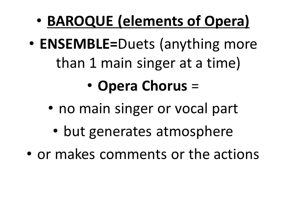 BAROQUE (elements of Opera) ENSEMBLE=Duets (anything more than 1 main singer at a time) Opera Chorus = no main singer or vocal part but generates atmosphere or makes comments or the actions