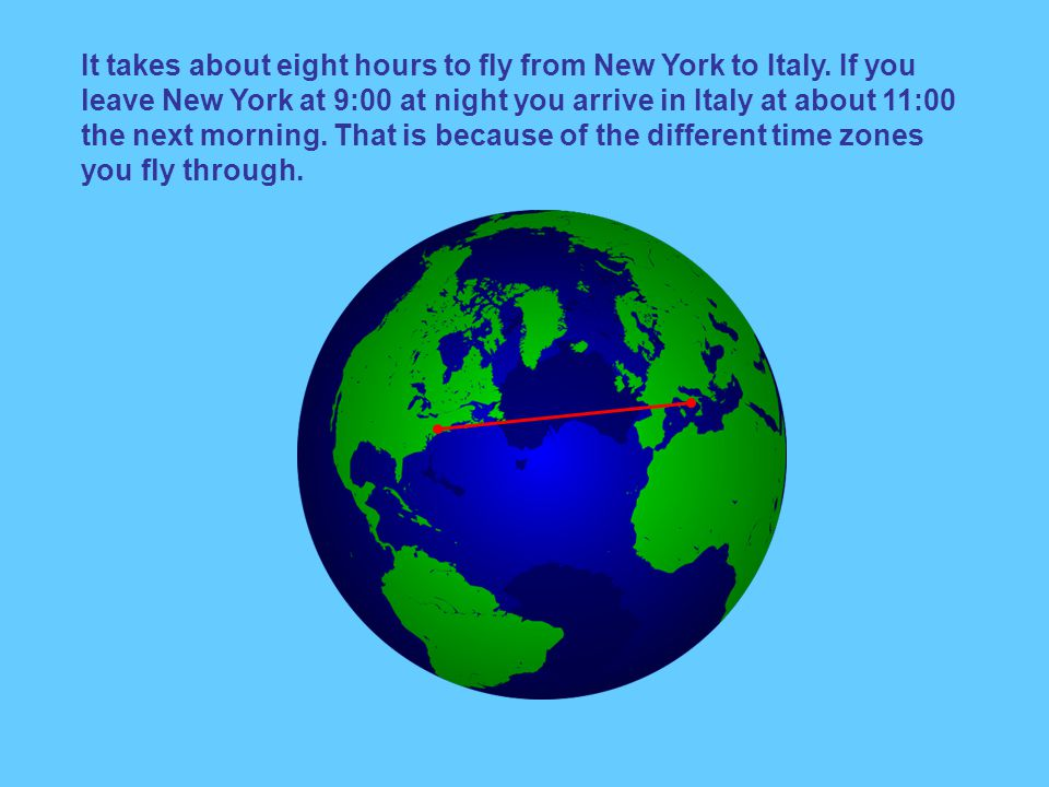 It takes about eight hours to fly from New York to Italy.