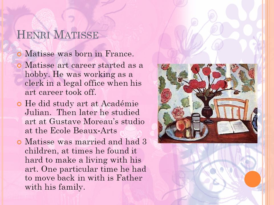 H ENRI M ATISSE Matisse was born in France. Matisse art career started as a hobby.