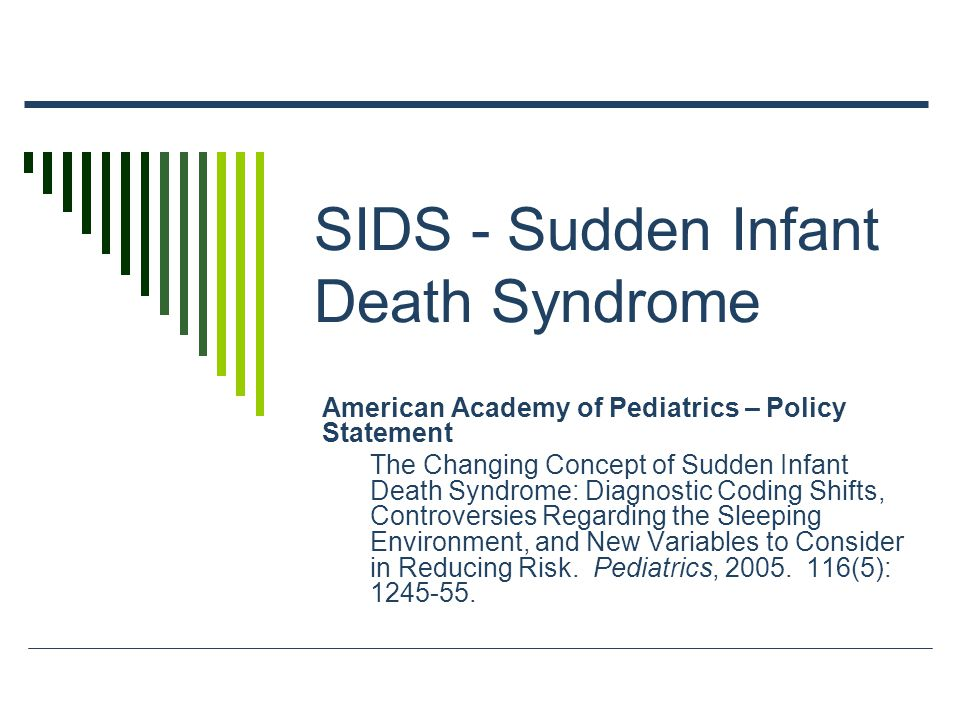 SIDS - Sudden Infant Death Syndrome American Academy of Pediatrics – Policy Statement The Changing Concept of Sudden Infant Death Syndrome: Diagnostic Coding Shifts, Controversies Regarding the Sleeping Environment, and New Variables to Consider in Reducing Risk.