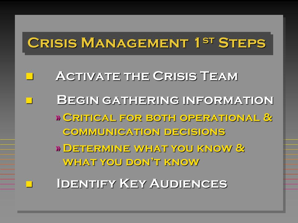 Crisis Management 1 st Steps Activate the Crisis Team Activate the Crisis Team n Begin gathering information »Critical for both operational & communication decisions »Determine what you know & what you don't know n Identify Key Audiences