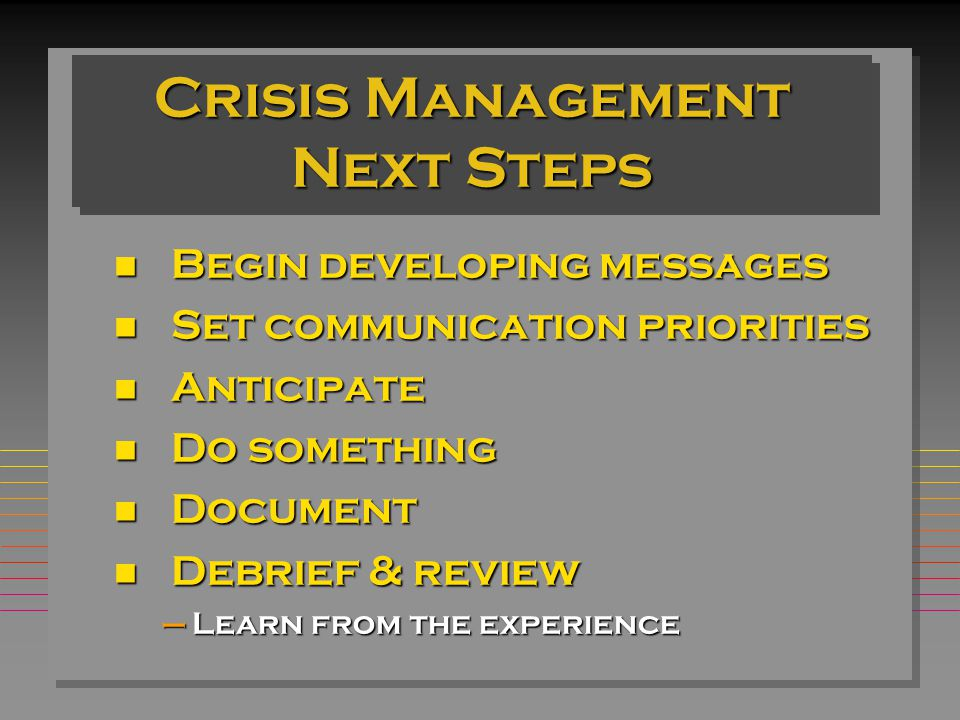 Crisis Management Next Steps Begin developing messages Begin developing messages n Set communication priorities n Anticipate n Do something n Document n Debrief & review –Learn from the experience