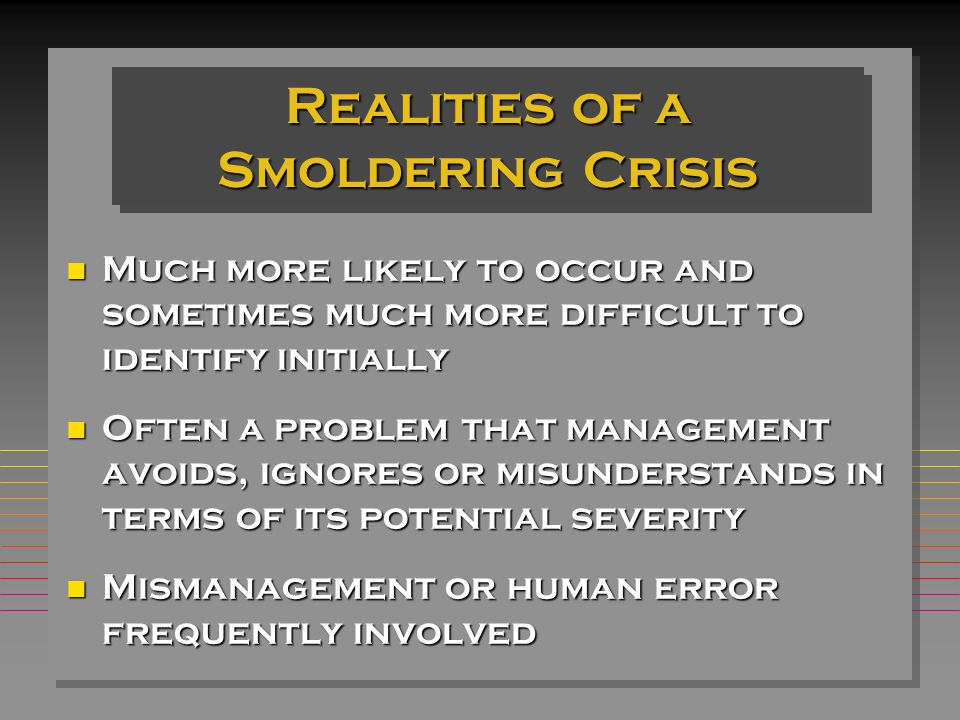 Realities of a Smoldering Crisis n Much more likely to occur and sometimes much more difficult to identify initially n Often a problem that management avoids, ignores or misunderstands in terms of its potential severity n Mismanagement or human error frequently involved