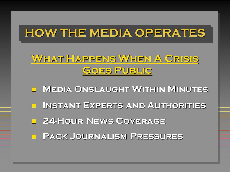 HOW THE MEDIA OPERATES What Happens When A Crisis Goes Public Goes Public n Media Onslaught Within Minutes n Instant Experts and Authorities n 24-Hour News Coverage n Pack Journalism Pressures