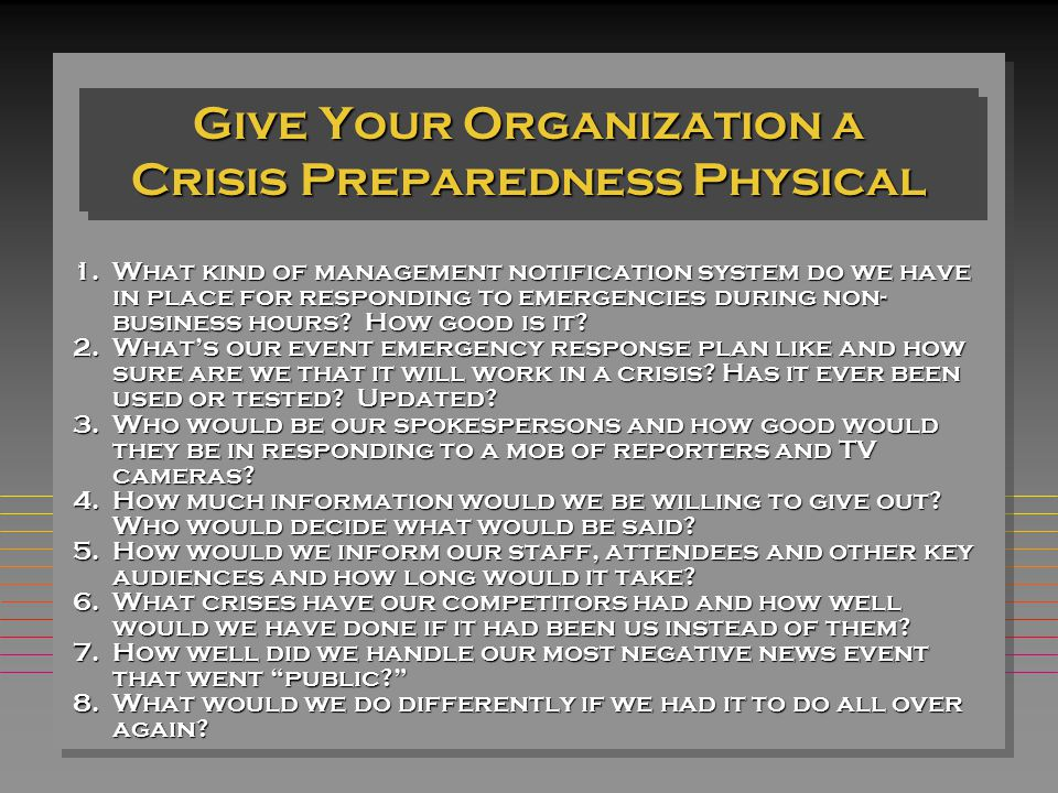Give Your Organization a Crisis Preparedness Physical 1.What kind of management notification system do we have in place for responding to emergencies during non- business hours.