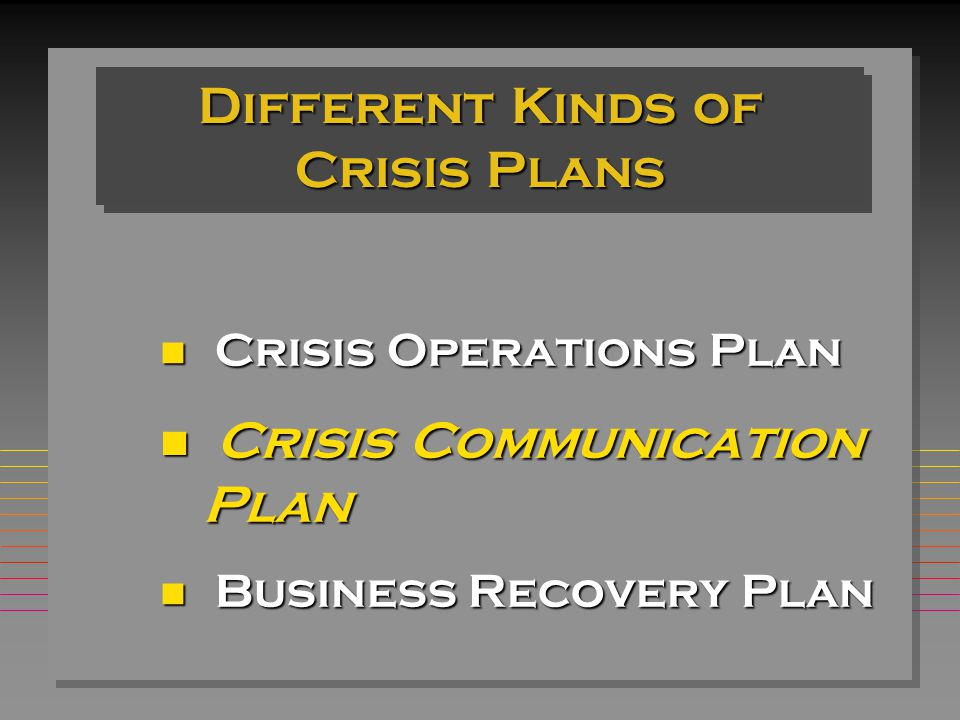 Different Kinds of Crisis Plans Crisis Operations Plan Crisis Operations Plan n Crisis Communication Plan n Business Recovery Plan