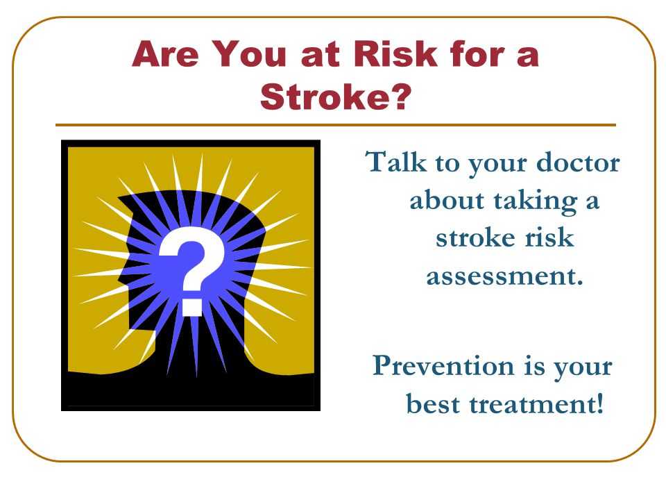Are You at Risk for a Stroke. Talk to your doctor about taking a stroke risk assessment.