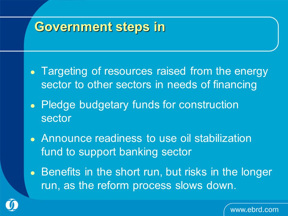 Government steps in Targeting of resources raised from the energy sector to other sectors in needs of financing Pledge budgetary funds for construction sector Announce readiness to use oil stabilization fund to support banking sector Benefits in the short run, but risks in the longer run, as the reform process slows down.