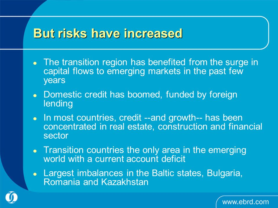 But risks have increased The transition region has benefited from the surge in capital flows to emerging markets in the past few years Domestic credit has boomed, funded by foreign lending In most countries, credit --and growth-- has been concentrated in real estate, construction and financial sector Transition countries the only area in the emerging world with a current account deficit Largest imbalances in the Baltic states, Bulgaria, Romania and Kazakhstan