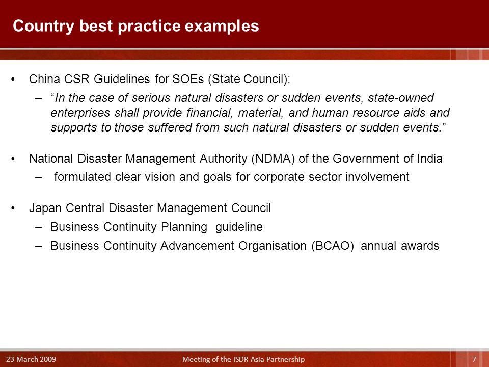 China CSR Guidelines for SOEs (State Council): – In the case of serious natural disasters or sudden events, state-owned enterprises shall provide financial, material, and human resource aids and supports to those suffered from such natural disasters or sudden events. National Disaster Management Authority (NDMA) of the Government of India – formulated clear vision and goals for corporate sector involvement Japan Central Disaster Management Council –Business Continuity Planning guideline –Business Continuity Advancement Organisation (BCAO) annual awards Country best practice examples 7 23 March 2009 Meeting of the ISDR Asia Partnership