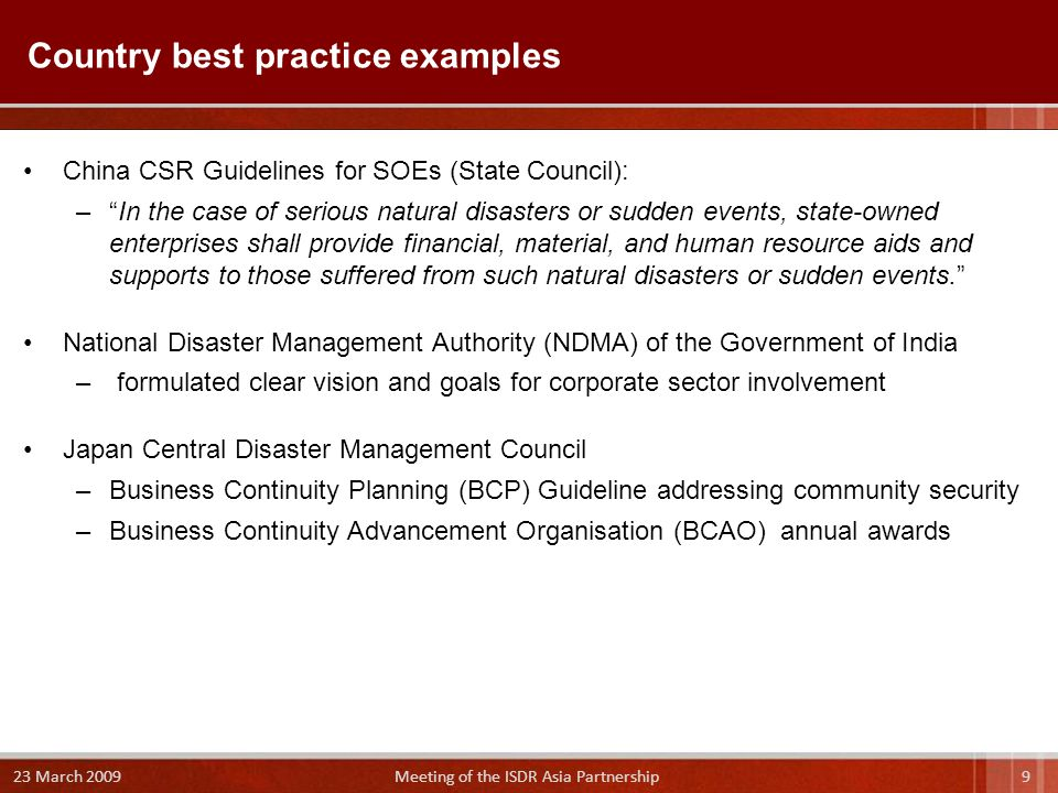 China CSR Guidelines for SOEs (State Council): – In the case of serious natural disasters or sudden events, state-owned enterprises shall provide financial, material, and human resource aids and supports to those suffered from such natural disasters or sudden events. National Disaster Management Authority (NDMA) of the Government of India – formulated clear vision and goals for corporate sector involvement Japan Central Disaster Management Council –Business Continuity Planning (BCP) Guideline addressing community security –Business Continuity Advancement Organisation (BCAO) annual awards Country best practice examples 9 23 March 2009 Meeting of the ISDR Asia Partnership