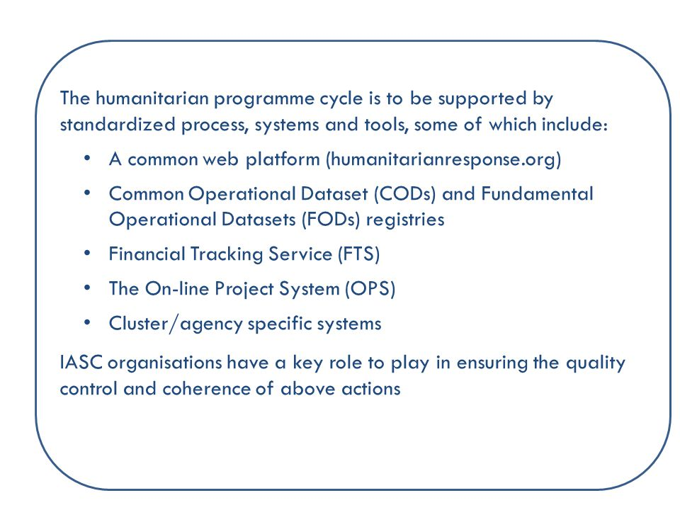 The humanitarian programme cycle is to be supported by standardized process, systems and tools, some of which include: A common web platform (humanitarianresponse.org) Common Operational Dataset (CODs) and Fundamental Operational Datasets (FODs) registries Financial Tracking Service (FTS) The On-line Project System (OPS) Cluster/agency specific systems IASC organisations have a key role to play in ensuring the quality control and coherence of above actions