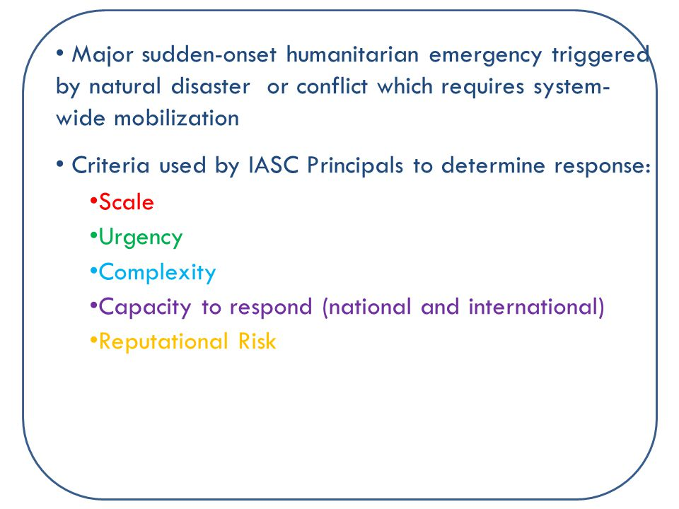 Major sudden-onset humanitarian emergency triggered by natural disaster or conflict which requires system- wide mobilization Criteria used by IASC Principals to determine response: Scale Urgency Complexity Capacity to respond (national and international) Reputational Risk