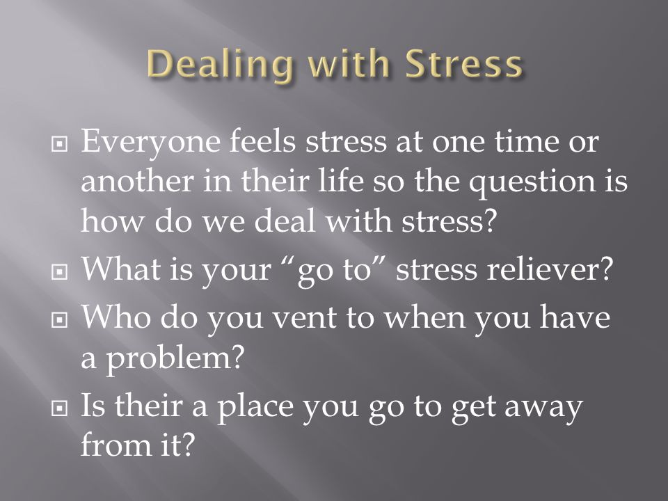  Everyone feels stress at one time or another in their life so the question is how do we deal with stress.