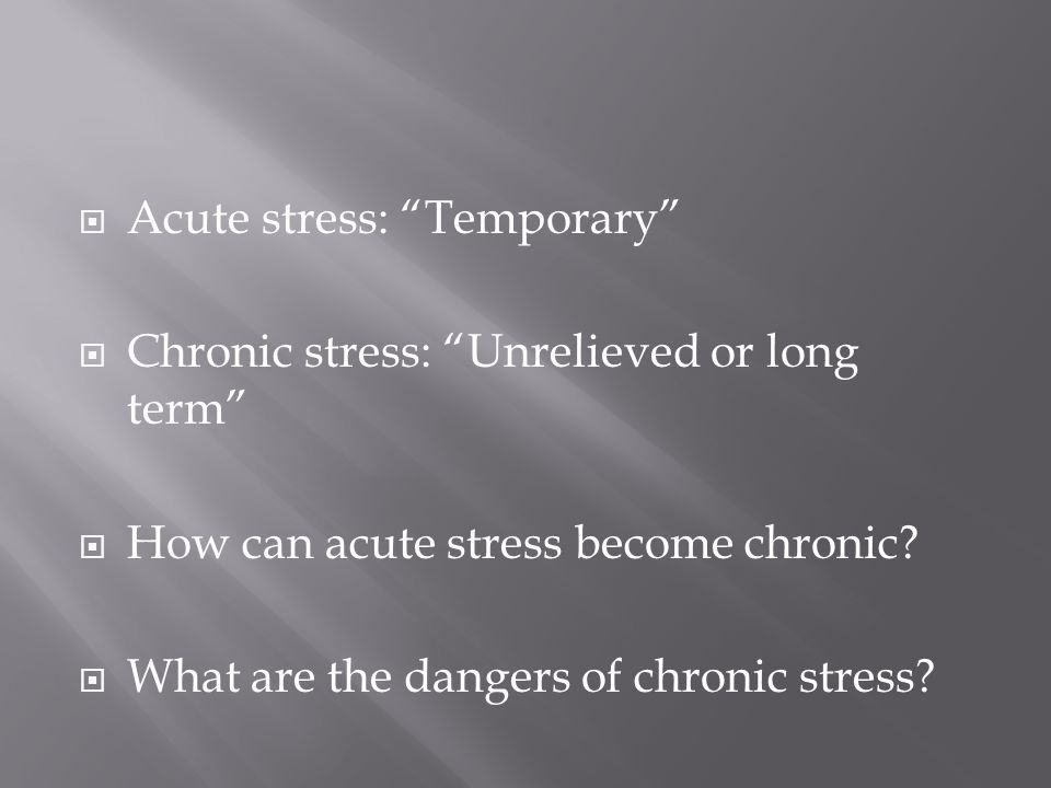  Acute stress: Temporary  Chronic stress: Unrelieved or long term  How can acute stress become chronic.