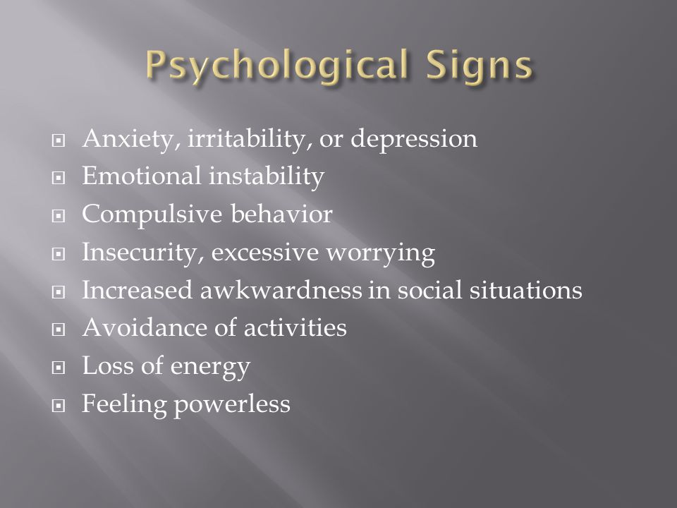  Anxiety, irritability, or depression  Emotional instability  Compulsive behavior  Insecurity, excessive worrying  Increased awkwardness in social situations  Avoidance of activities  Loss of energy  Feeling powerless
