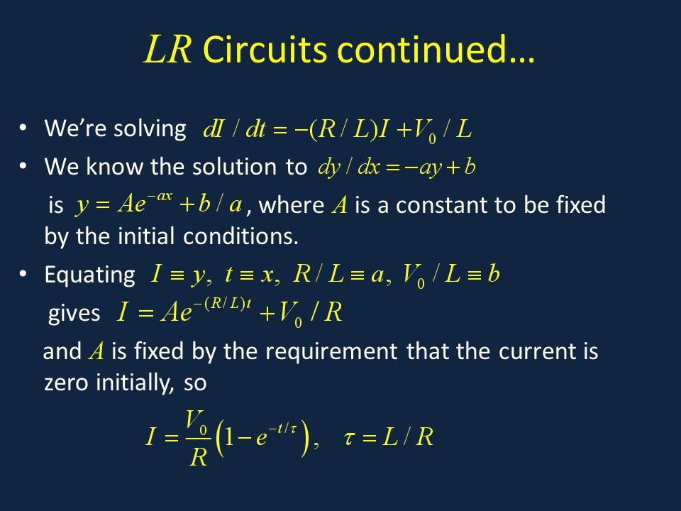 LR Circuits continued… We're solving We know the solution to is, where A is a constant to be fixed by the initial conditions.