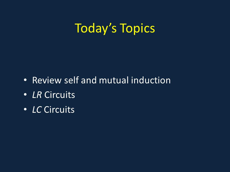 Today's Topics Review self and mutual induction LR Circuits LC Circuits