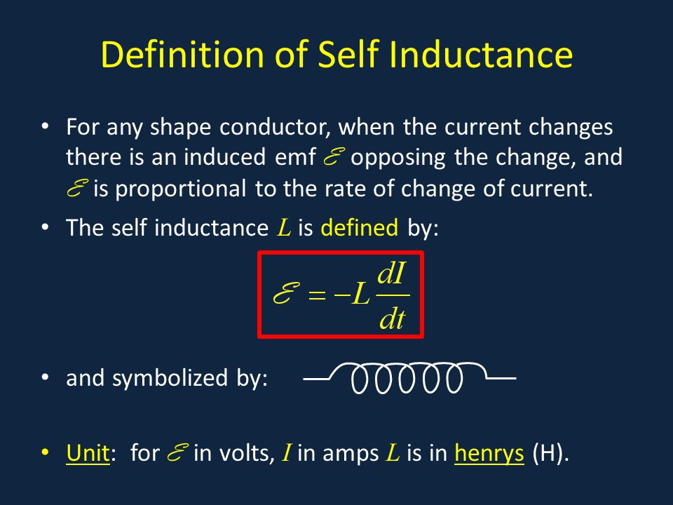 Definition of Self Inductance For any shape conductor, when the current changes there is an induced emf E opposing the change, and E is proportional to the rate of change of current.