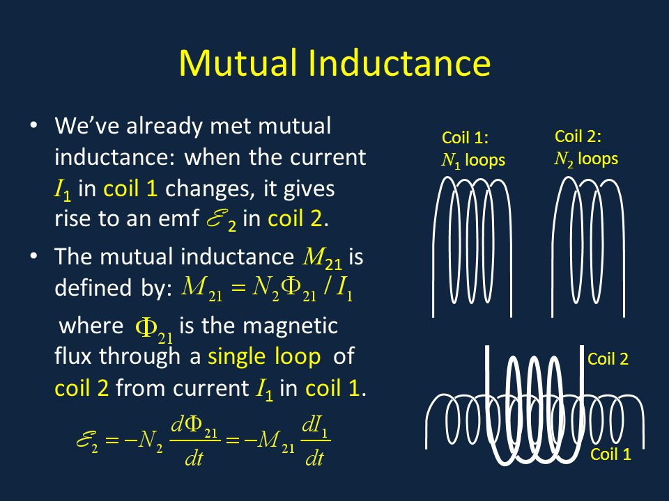 Mutual Inductance We've already met mutual inductance: when the current I 1 in coil 1 changes, it gives rise to an emf E 2 in coil 2.