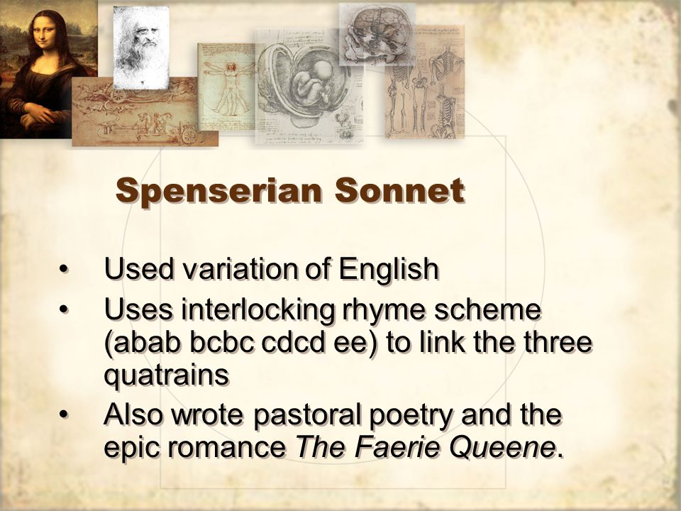 Spenserian Sonnet Used variation of English Uses interlocking rhyme scheme (abab bcbc cdcd ee) to link the three quatrains Also wrote pastoral poetry and the epic romance The Faerie Queene.