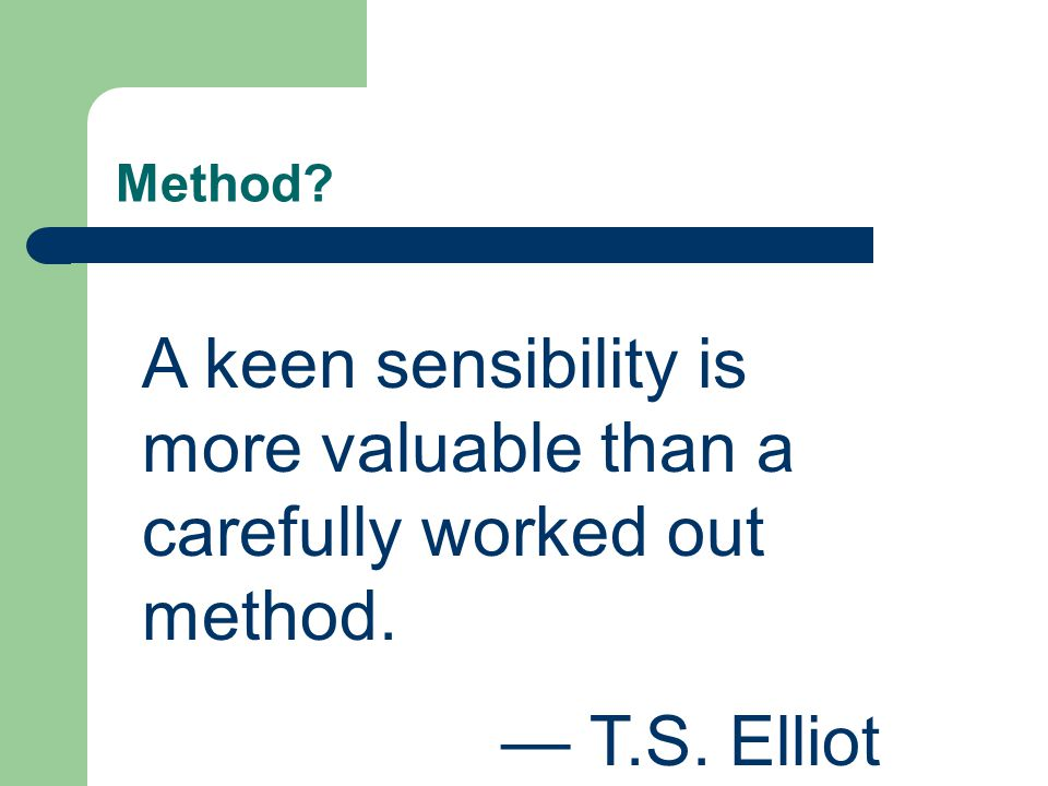 Method A keen sensibility is more valuable than a carefully worked out method. — T.S. Elliot