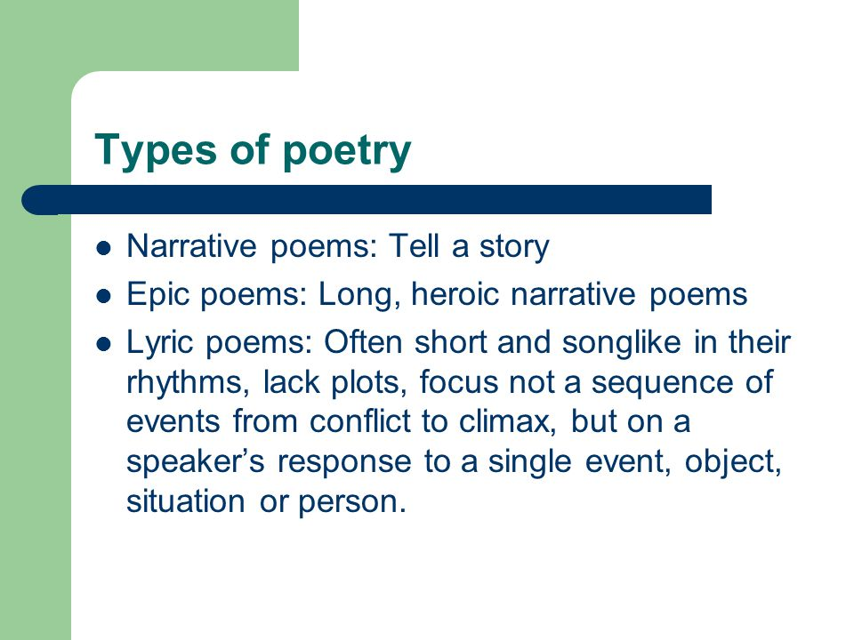Types of poetry Narrative poems: Tell a story Epic poems: Long, heroic narrative poems Lyric poems: Often short and songlike in their rhythms, lack plots, focus not a sequence of events from conflict to climax, but on a speaker's response to a single event, object, situation or person.