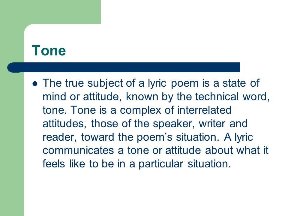 Tone The true subject of a lyric poem is a state of mind or attitude, known by the technical word, tone.