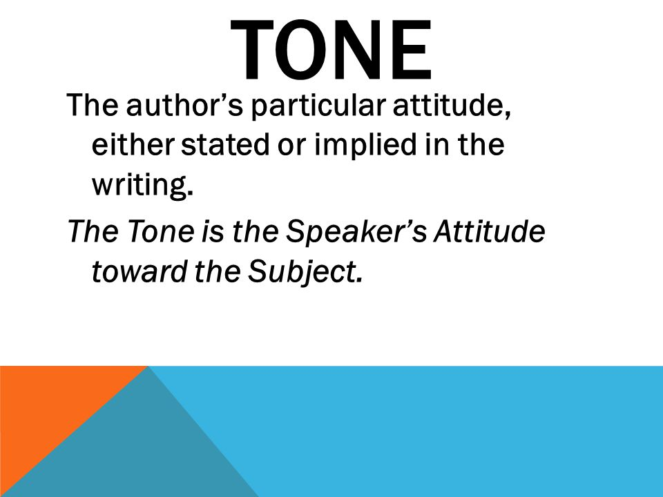 TONE The author's particular attitude, either stated or implied in the writing.